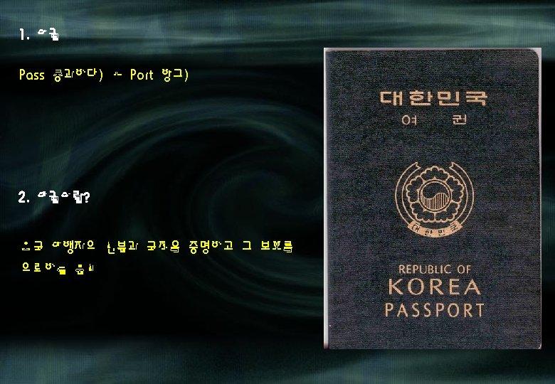 1. 어권 Pass(통과하다) + Port(항구) 2. 여권이란? 외국 여행자의 신분과 국적을 증명하고 그 보호를