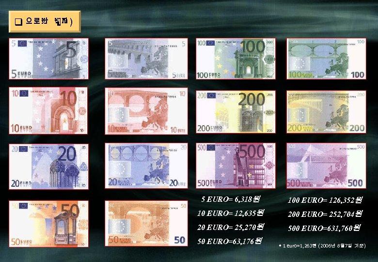 q 유로화(현재) 5 EURO= 6, 318원 100 EURO= 126, 352원 10 EURO= 12, 635원