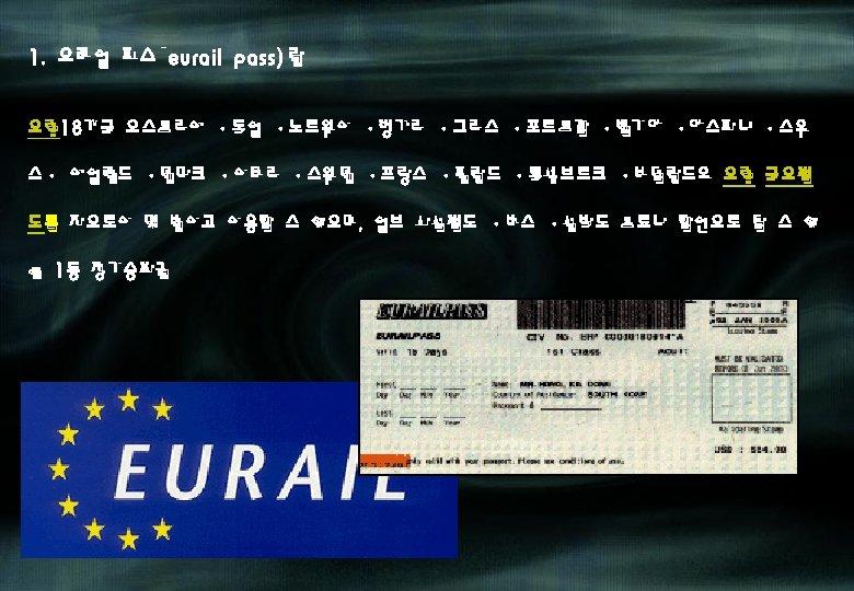 1. 유레일 패스(eurail pass)란 유럽 18개국 오스트리아 ·독일 ·노르웨이 ·헝가리 ·그리스 ·포르투갈 ·벨기에 ·에스파냐