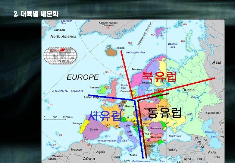 2. 대륙별 세분화 북유럽 서유럽 동유럽