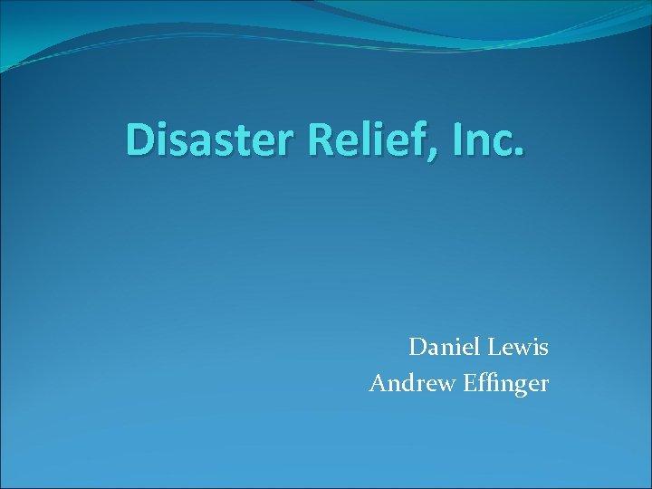 Disaster Relief, Inc. Daniel Lewis Andrew Effinger