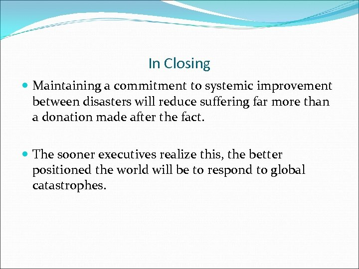 In Closing Maintaining a commitment to systemic improvement between disasters will reduce suffering far