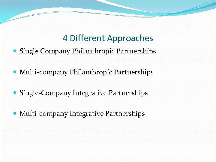 4 Different Approaches Single Company Philanthropic Partnerships Multi-company Philanthropic Partnerships Single-Company Integrative Partnerships Multi-company
