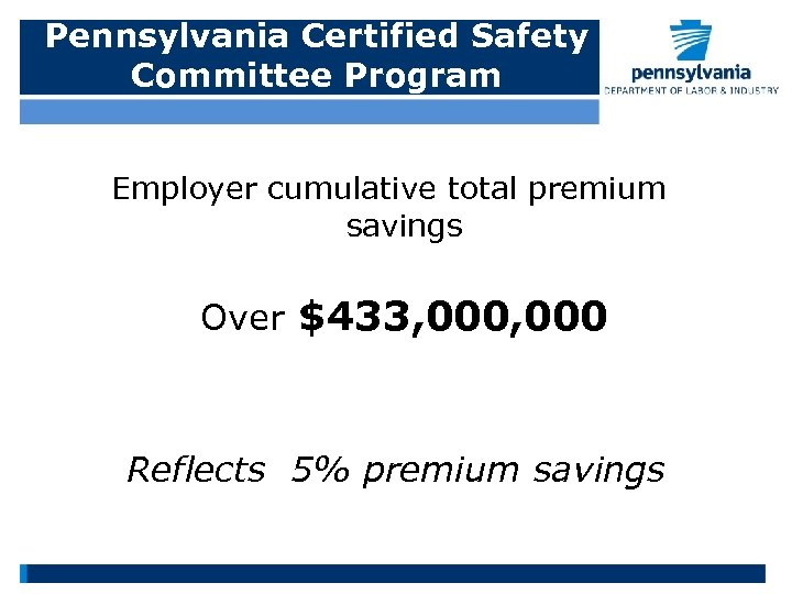 Pennsylvania Certified Safety Committee Program Employer cumulative total premium savings Over $433, 000 Reflects