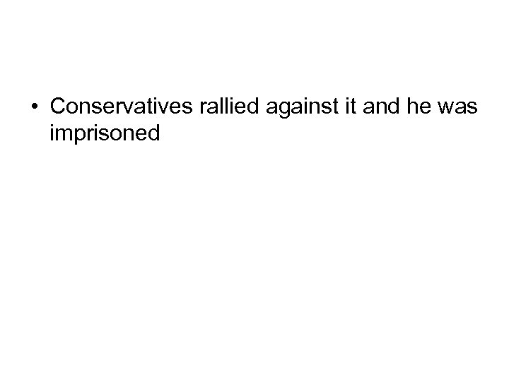 • Conservatives rallied against it and he was imprisoned