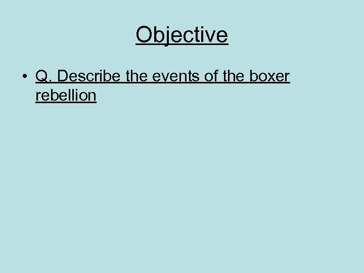 Objective • Q. Describe the events of the boxer rebellion