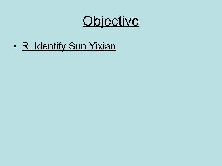 Objective • R. Identify Sun Yixian