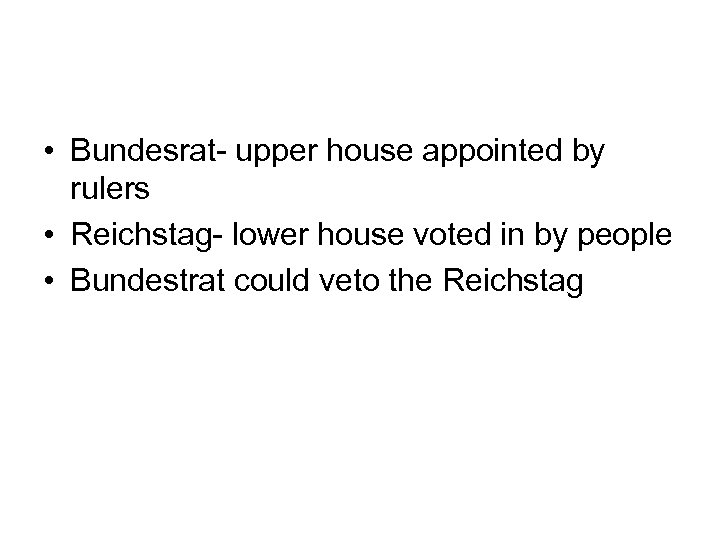 • Bundesrat- upper house appointed by rulers • Reichstag- lower house voted in