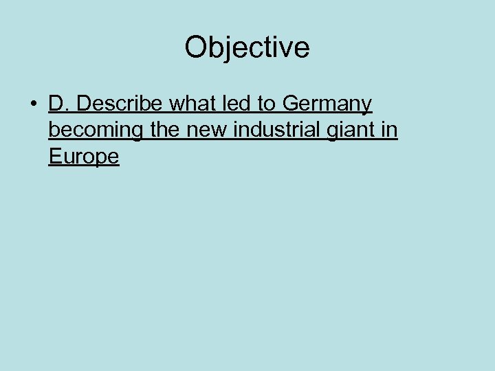 Objective • D. Describe what led to Germany becoming the new industrial giant in