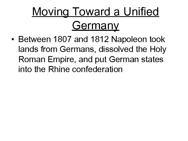 Moving Toward a Unified Germany • Between 1807 and 1812 Napoleon took lands from
