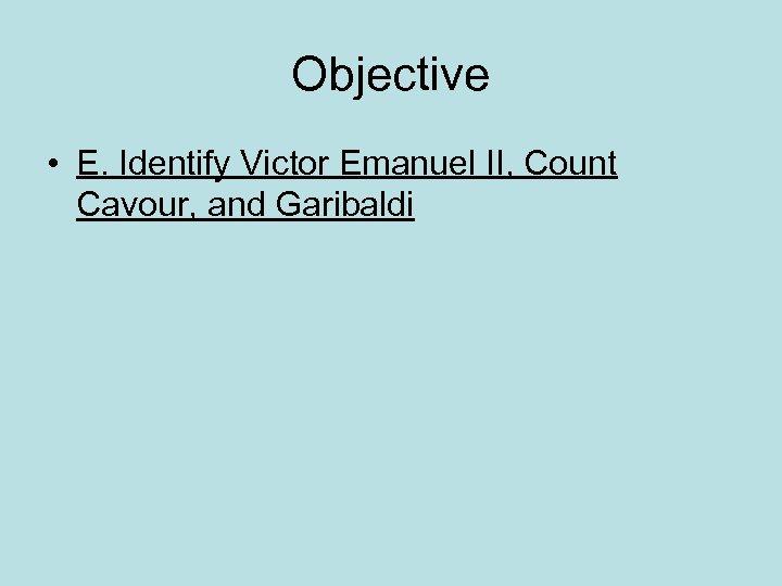 Objective • E. Identify Victor Emanuel II, Count Cavour, and Garibaldi