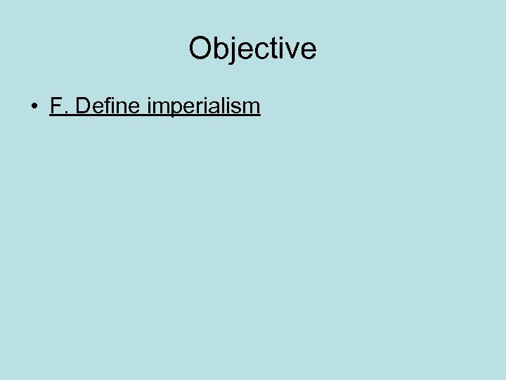 Objective • F. Define imperialism