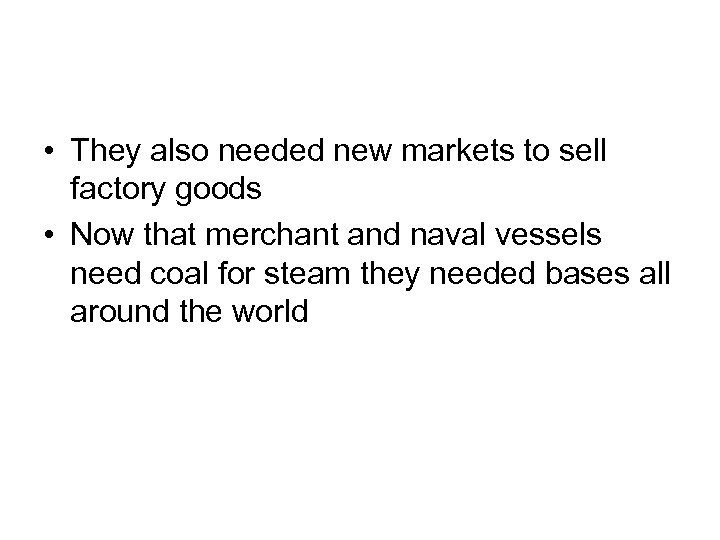 • They also needed new markets to sell factory goods • Now that