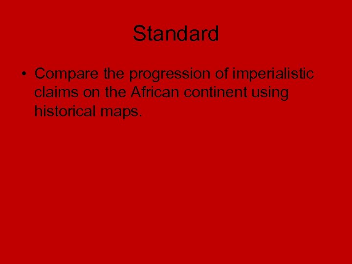 Standard • Compare the progression of imperialistic claims on the African continent using historical