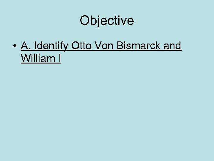 Objective • A. Identify Otto Von Bismarck and William I