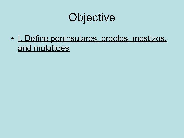 Objective • I. Define peninsulares, creoles, mestizos, and mulattoes