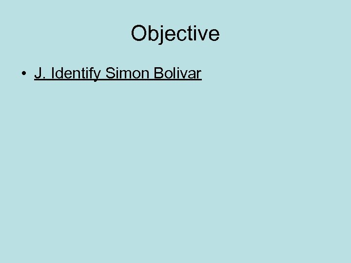 Objective • J. Identify Simon Bolivar