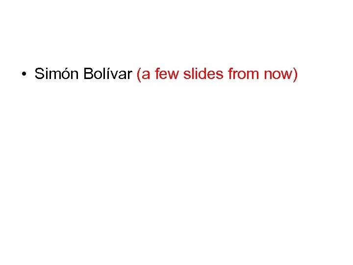• Simón Bolívar (a few slides from now)