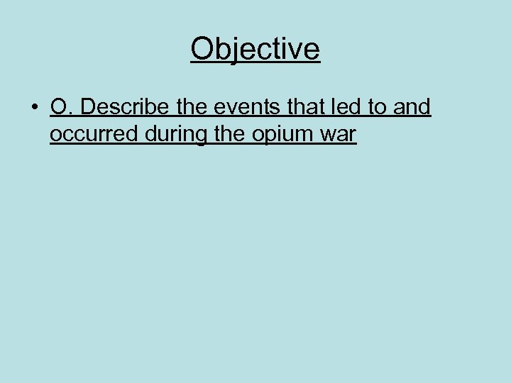 Objective • O. Describe the events that led to and occurred during the opium