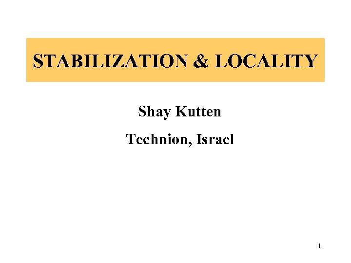 STABILIZATION & LOCALITY Shay Kutten Technion, Israel 1