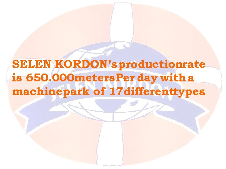 SELEN KORDON's productionrate is 650. 000 meters Per day with a machine park of