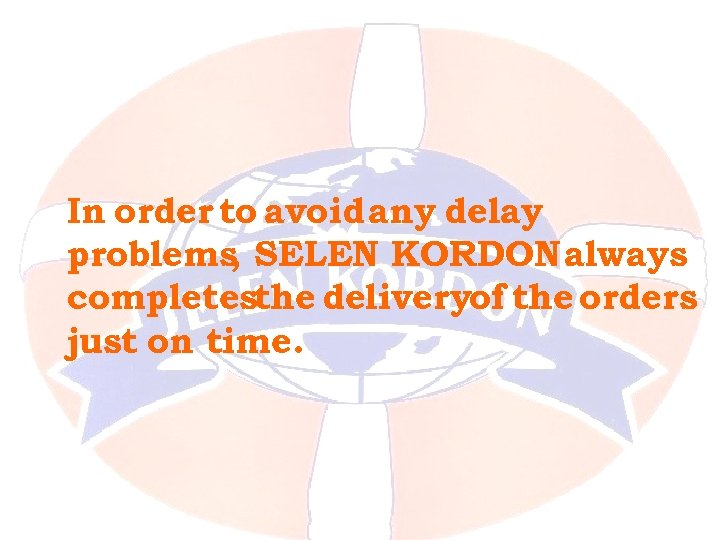 In order to avoid any delay problems SELEN KORDON always , completesthe deliveryof the