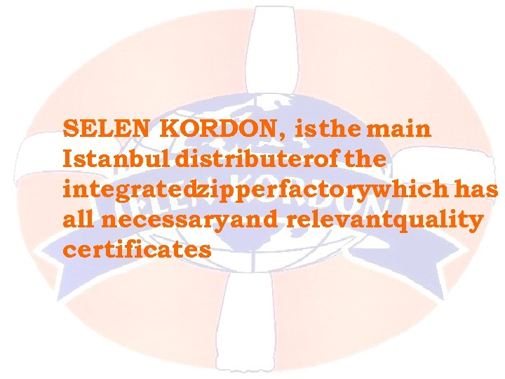 SELEN KORDON, is the main Istanbul distributerof the integratedzipper factorywhich has all necessaryand relevantquality