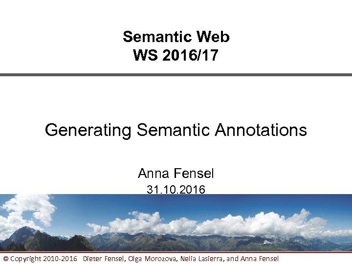 Semantic Web WS 2016/17 Generating Semantic Annotations Anna Fensel 31. 10. 2016 © Copyright