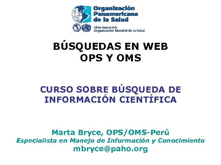 BÚSQUEDAS EN WEB OPS Y OMS CURSO SOBRE BÚSQUEDA DE INFORMACIÓN CIENTÍFICA Marta Bryce,