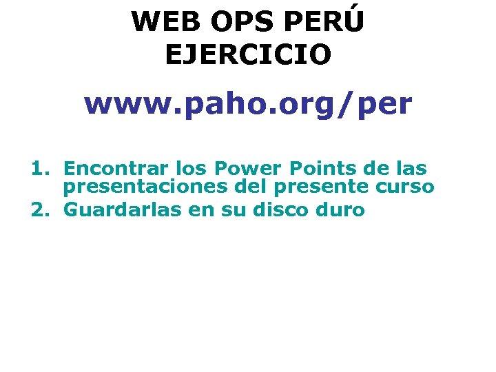 WEB OPS PERÚ EJERCICIO www. paho. org/per 1. Encontrar los Power Points de las