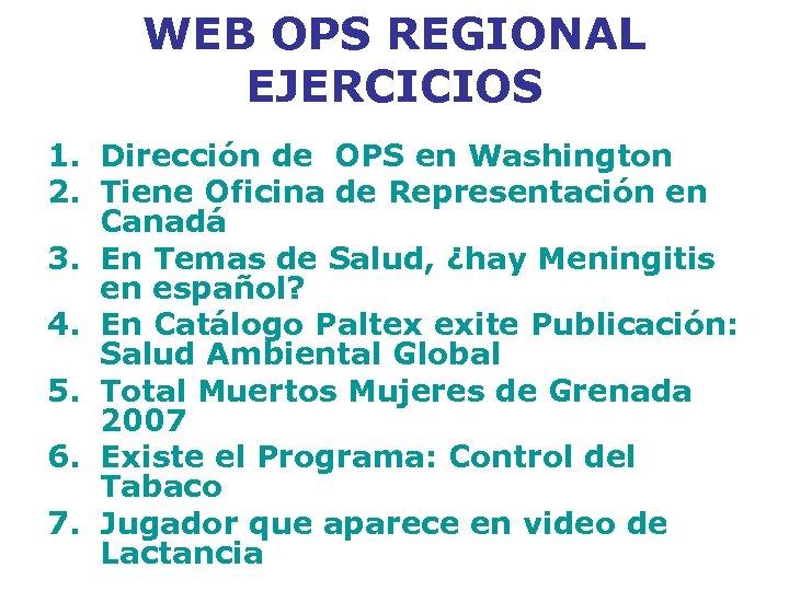 WEB OPS REGIONAL EJERCICIOS 1. Dirección de OPS en Washington 2. Tiene Oficina de