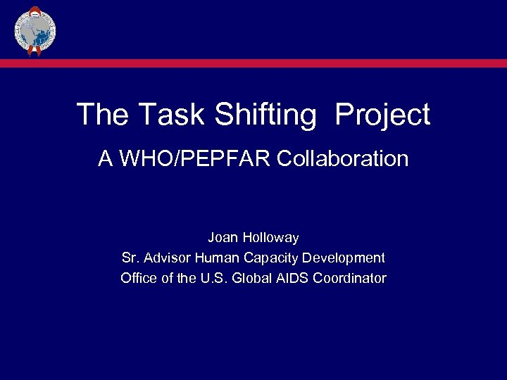 The Task Shifting Project A WHO/PEPFAR Collaboration Joan Holloway Sr. Advisor Human Capacity Development