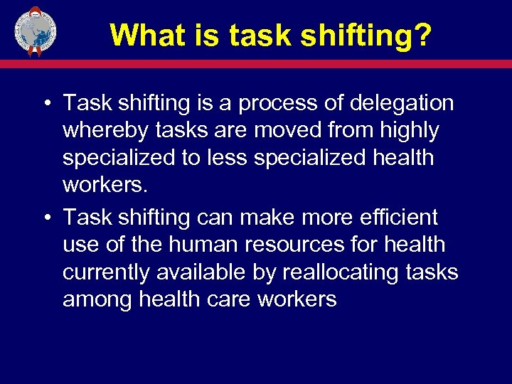 What is task shifting? • Task shifting is a process of delegation whereby tasks