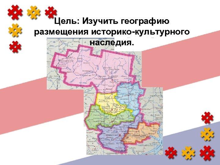 Цель: Изучить географию размещения историко-культурного наследия.