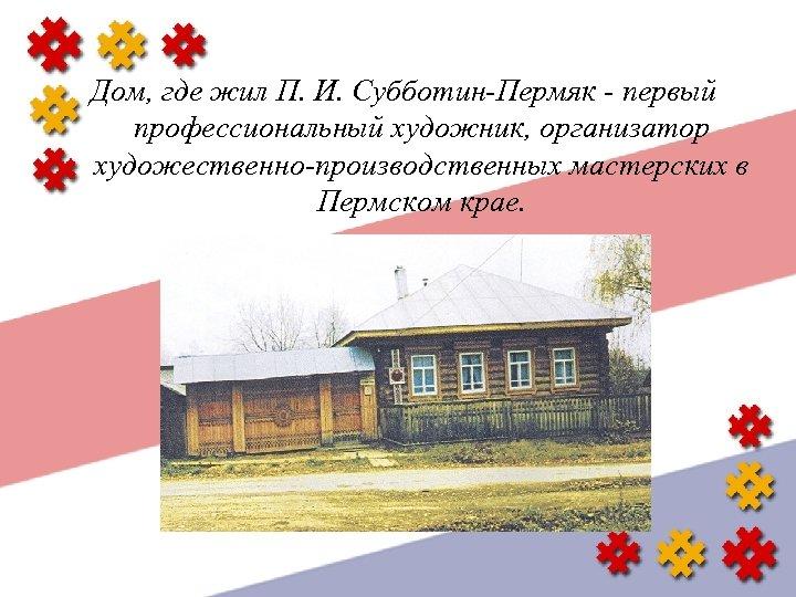 Дом, где жил П. И. Субботин-Пермяк - первый профессиональный художник, организатор художественно-производственных мастерских в