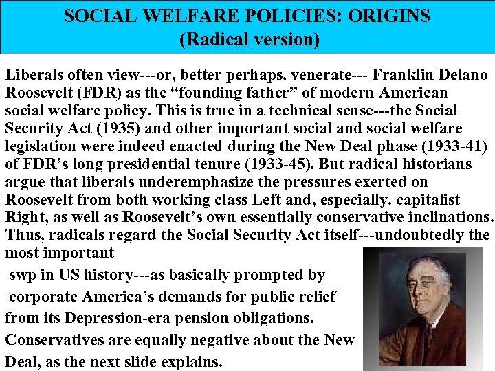 SOCIAL WELFARE POLICIES: ORIGINS (Radical version) Liberals often view---or, better perhaps, venerate--- Franklin Delano