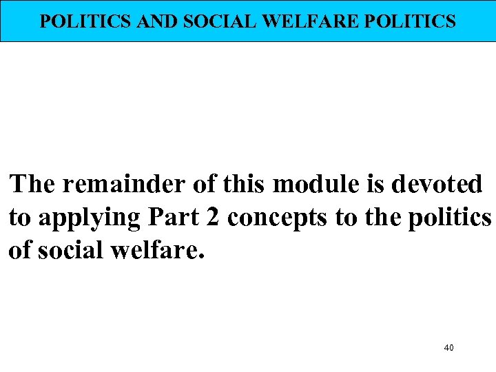 POLITICS AND SOCIAL WELFARE POLITICS The remainder of this module is devoted to applying