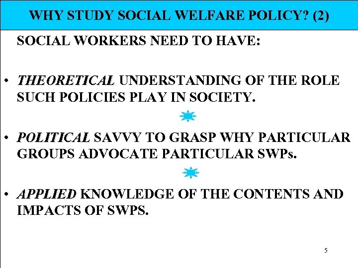 WHY STUDY SOCIAL WELFARE POLICY? (2) SOCIAL WORKERS NEED TO HAVE: • THEORETICAL UNDERSTANDING