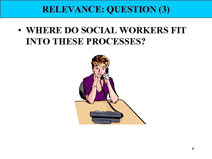 RELEVANCE: QUESTION (3) • WHERE DO SOCIAL WORKERS FIT INTO THESE PROCESSES? 6