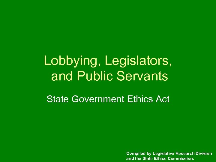 Lobbying, Legislators, and Public Servants State Government Ethics Act Compiled by Legislative Research Division
