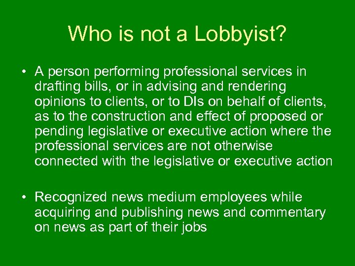 Who is not a Lobbyist? • A person performing professional services in drafting bills,