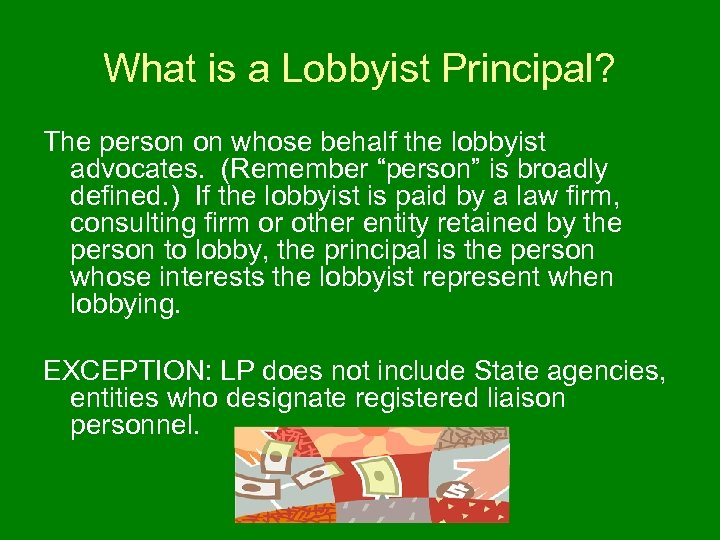 What is a Lobbyist Principal? The person on whose behalf the lobbyist advocates. (Remember
