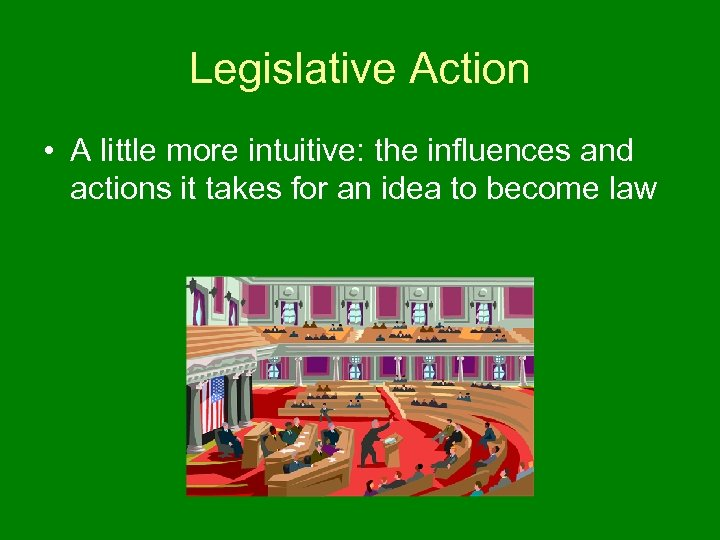 Legislative Action • A little more intuitive: the influences and actions it takes for