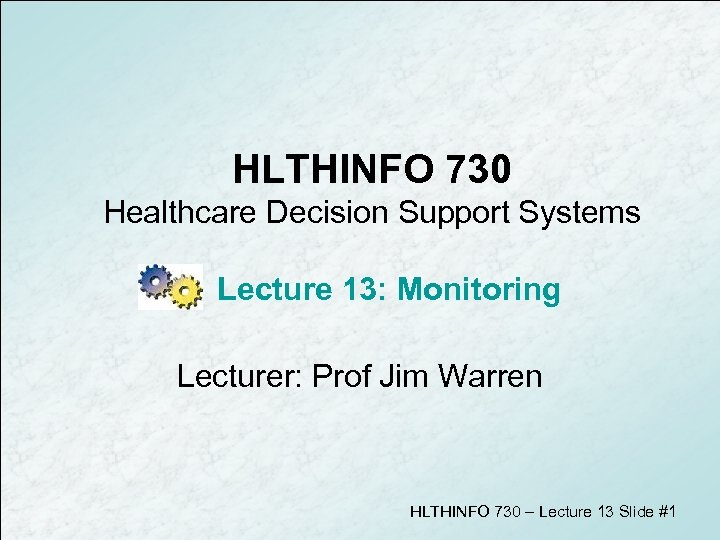 HLTHINFO 730 Healthcare Decision Support Systems Lecture 13: Monitoring Lecturer: Prof Jim Warren HLTHINFO