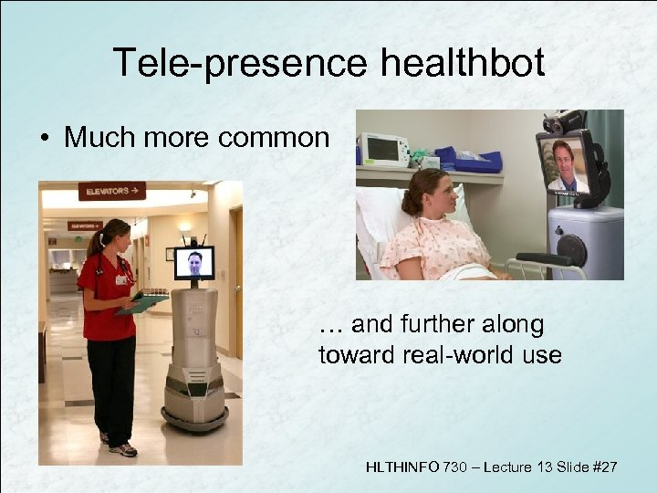 Tele-presence healthbot • Much more common … and further along toward real-world use HLTHINFO