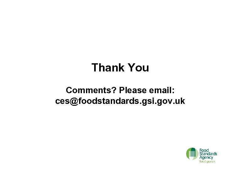 Thank You Comments? Please email: ces@foodstandards. gsi. gov. uk
