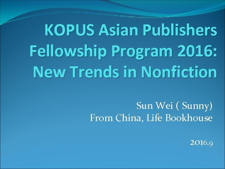 KOPUS Asian Publishers Fellowship Program 2016: New Trends in Nonfiction Sun Wei ( Sunny)