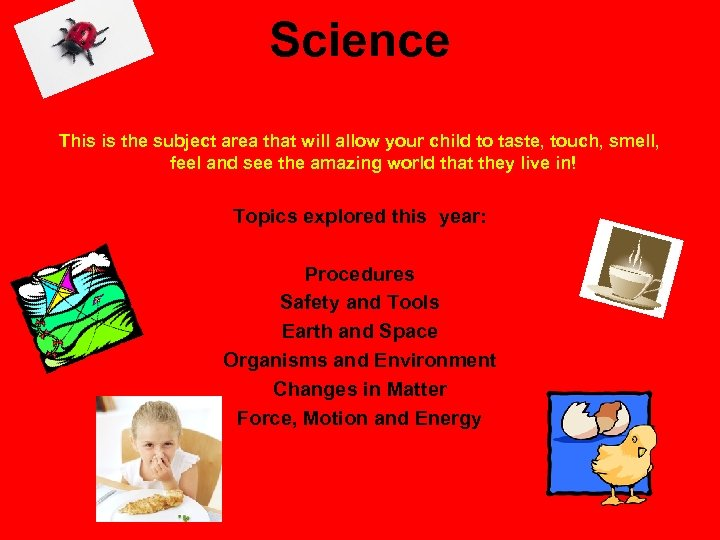Science This is the subject area that will allow your child to taste, touch,