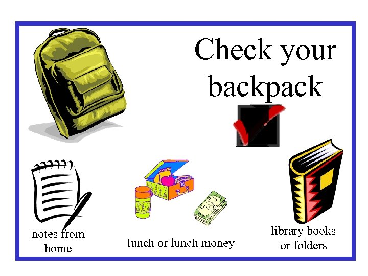 Check your backpack notes from home lunch or lunch money library books or folders