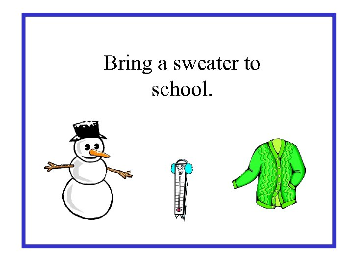 Bring a sweater to school.